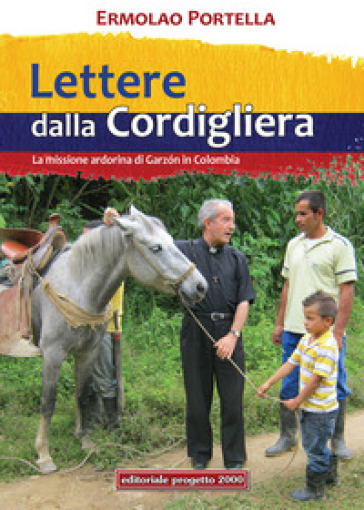 Lettere della Cordigliera. La Missione Ardorina di Garzòn in Colombia - Ermolao Portella |