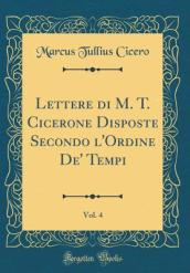 Lettere Di M. T. Cicerone Disposte Secondo L Ordine de  Tempi, Vol. 4 (Classic Reprint)