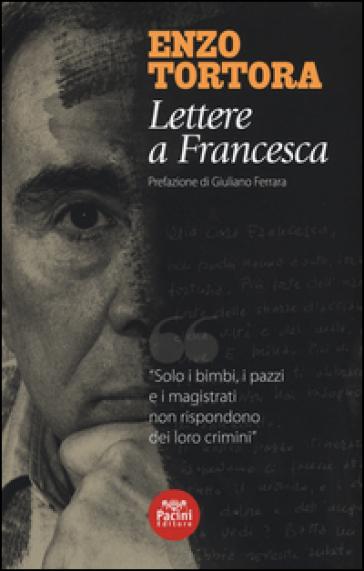 Lettere a Francesca - Enzo Tortora | Rochesterscifianimecon.com