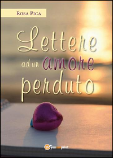 Lettere ad un amore perduto - Rosa Pica  