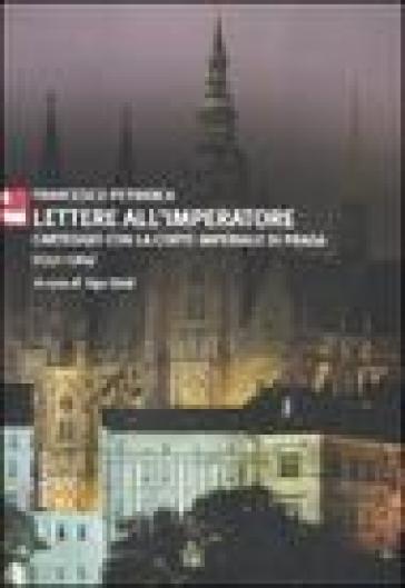 Lettere all'imperatore. Carteggio con la Corte imperiale di Praga (1351-1364) - Francesco Petrarca |