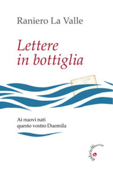 Lettere in bottiglia. Ai nuovi nati questo vostro Duemila - Raniero La Valle |