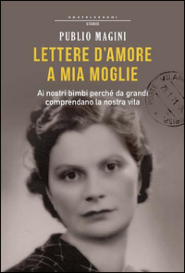 Lettere d'amore a mia moglie. 1932-1944 - Publio Magini |