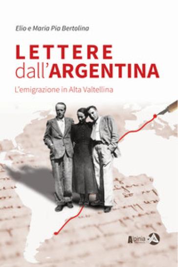 Lettere dall'Argentina. L'emigrazione in Alta Valtellina - Elio Bertolina   Rochesterscifianimecon.com