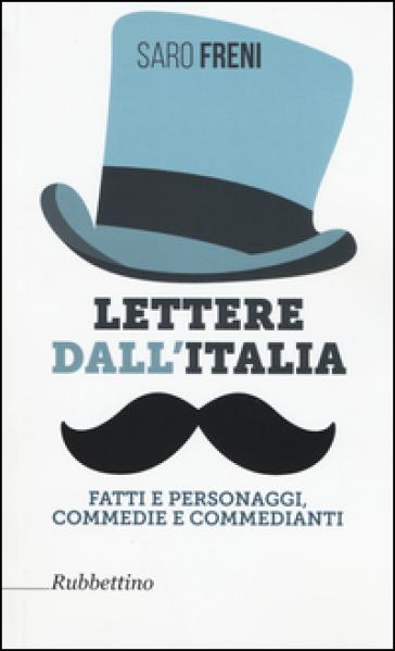 Lettere dall'Italia. Fatti e personaggi, commedie e commedianti - Saro Freni  