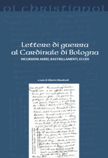 Lettere di guerra al cardinale di Bologna. Incursioni aeree, rastrellamenti, eccidi - A. Mandreoli pdf epub