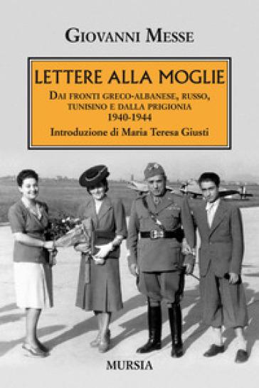 Lettere alla moglie. Dai fronti greco-albanese, russo, tunisino e dalla prigionia 1940-1944 - Giovanni Messe   Kritjur.org
