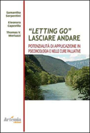Letting go. Lasciar andare. Potenzialità e applicazioni in psiconcologia e nelle cure palliative - Samantha Serpentini pdf epub