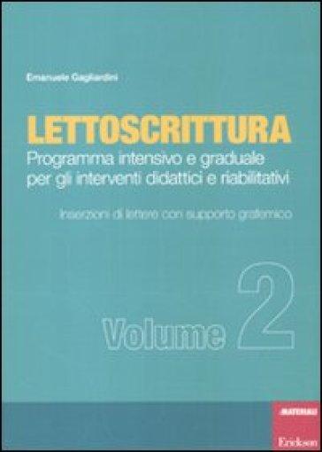 Lettoscrittura. Programma intensivo e graduale per gli interventi didattici e riabilitativi. 2.Inserzioni di lettere con supporto grafemico - Emanuele Gagliardini |