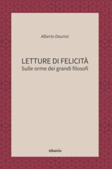 Letture di felicità. Sulle orme dei grandi filosofi - Alberto Daunisi |