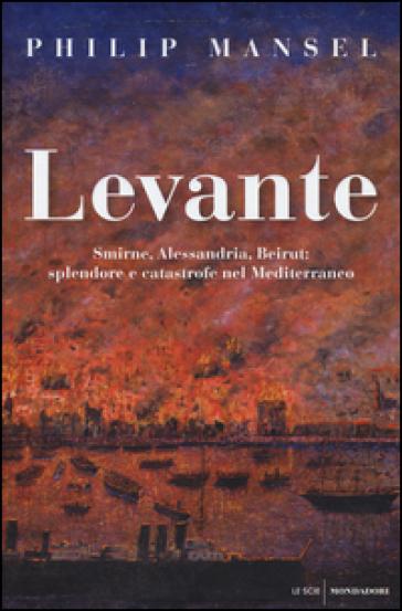 Levante. Smirne, Alessandria, Beirut: splendore e catastrofe nel Mediterraneo - Philip Mansel |