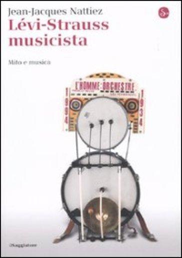 Lévi-Strauss musicista. Musica e mitologia - Jean-Jacques Nattiez |