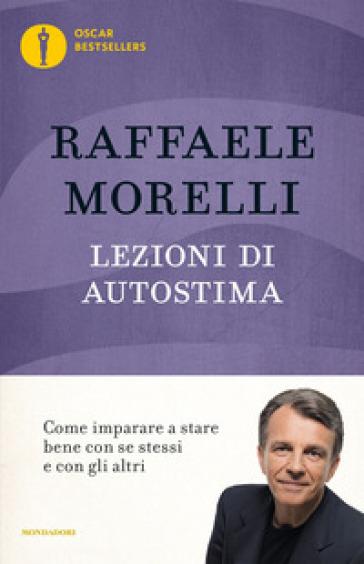 Lezioni di autostima. Come imparare a stare bene con se stessi e con gli altri - Raffaele Morelli  