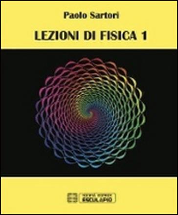 Lezioni di fisica. 1. - Paolo Sartori  