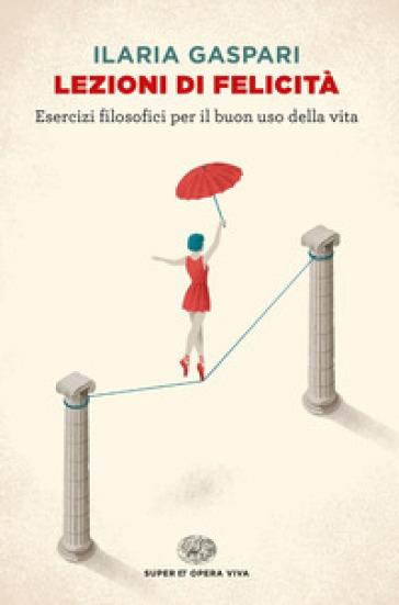 Lezioni di felicità. Esercizi filosofici per il buon uso della vita - Ilaria Gaspari |