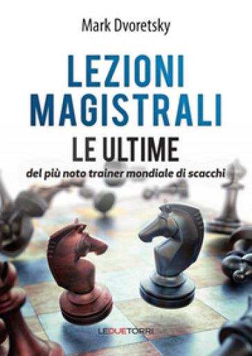 Lezioni magistrali di scacchi. Le ultime del più noto trainer mondiale di scacchi - Dvoretsky Mark pdf epub