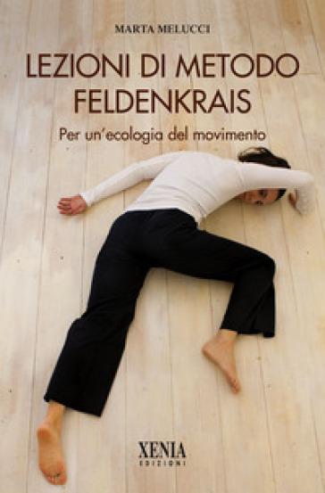 Lezioni di metodo Feldenkrais. Per un'ecologia del movimento - Marta Melucci  