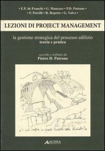 Lezioni di project management. La gestione strategica del processo edilizio. Teoria e pratica