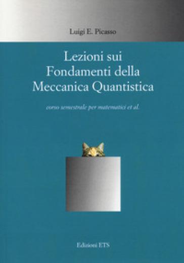 Lezioni sui fondamenti della meccanica quantistica - Luigi E. Picasso   Rochesterscifianimecon.com