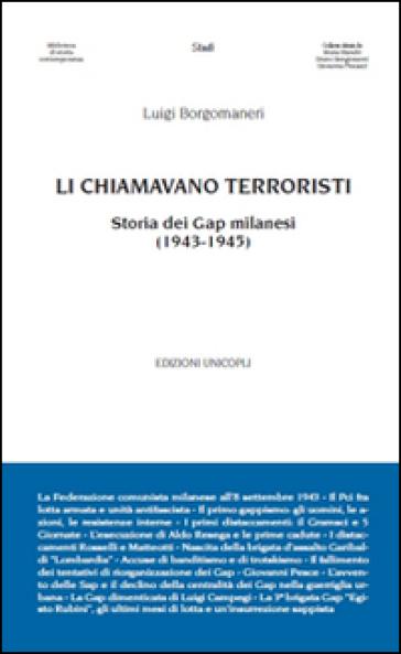 Li chiamavano terroristi. Storia dei Gap milanesi (1943-1945) - Luigi Borgomaneri |