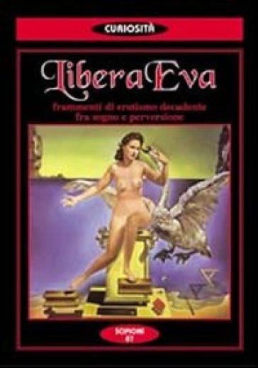Libera Eva. Frammenti di erotismo decadente fra sogno e perversione - Libera Eva |