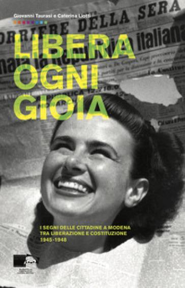 Libera ogni gioia. I segni delle cittadine a Modena tra Liberazione e Costituzione 1945-1948 - Giovanni Taurasi |