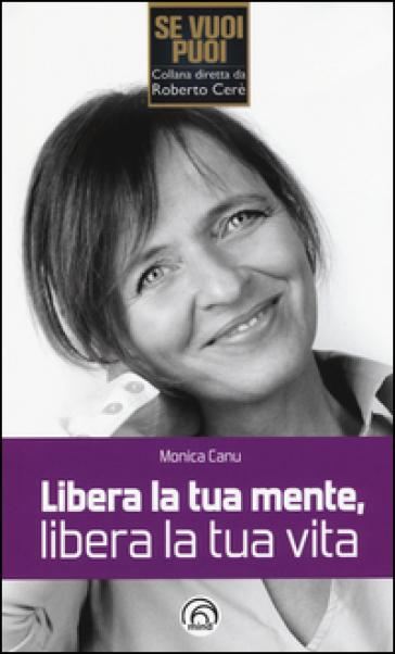 Libera la tua mente, libera la tua vita - Monica Canu   Thecosgala.com