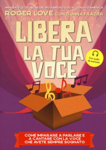 Libera la tua voce. Con File audio per il download - Roger Love pdf epub
