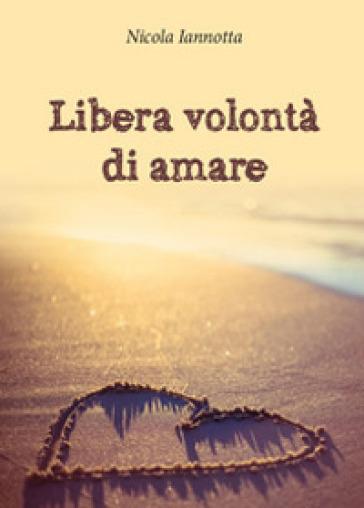 Libera volontà di amare - Nicola Iannotta  