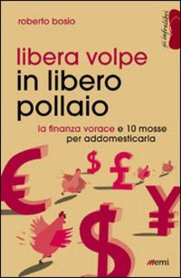 Libera volpe in libero pollaio. La finanza vorace e 10 mosse per addomesticarla - Roberto Bosio |