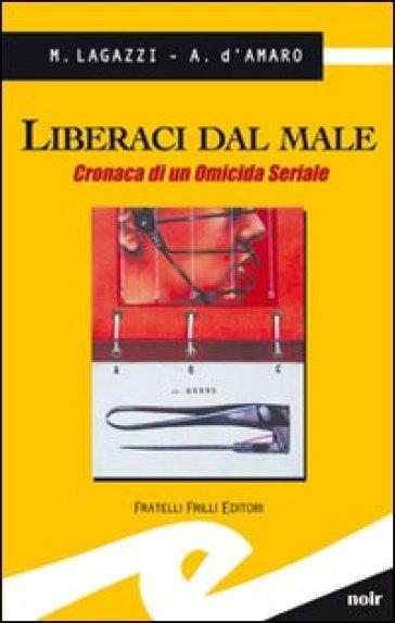 Liberaci dal male. Cronaca di un omicida seriale - Marco Lagazzi |