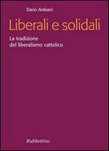 Liberali e solidali. La tradizione del liberalismo cattolico - Dario Antiseri |