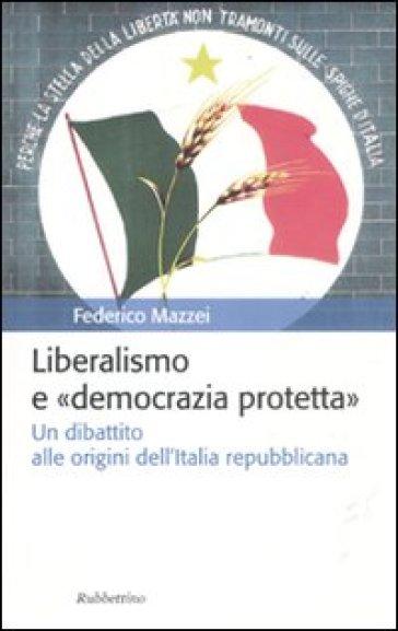 Liberalismo e «democrazia protetta». Un dibattito alle origini dell'Italia repubblicana - Federico Mazzei |