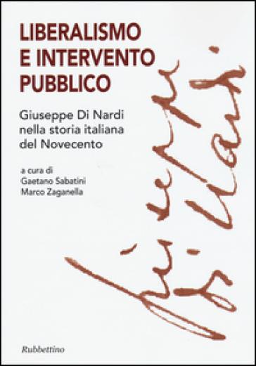 Liberalismo e intervento pubblico. Giuseppe Di Nardi nella storia italiana del Novecento - G. Sabatini |