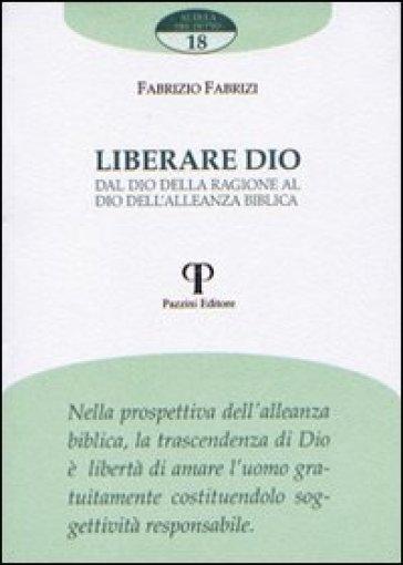 Liberare Dio. Dal Dio della ragione al Dio dell'alleanza biblica - Fabrizio Fabrizi | Ericsfund.org