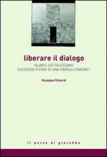 Liberare il dialogo. Islam e Cattolicesimo successo o crisi di una parola comune? - Giuseppe Rizzardi  