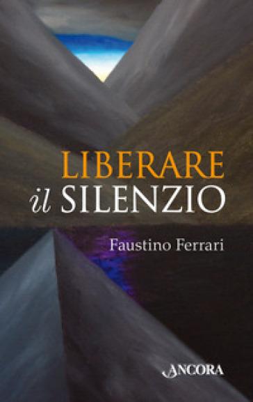 Liberare il silenzio - Faustino Ferrari |