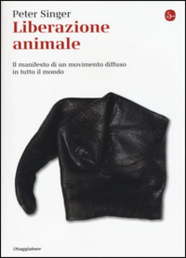 Liberazione animale. Il manifesto di un movimento diffuso in tutto il mondo - Peter Singer  