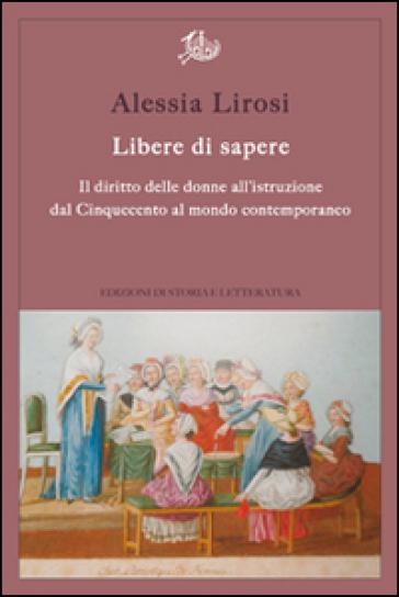 Libere di sapere. Il diritto delle donne all'istruzione dal Cinquecento al mondo contemporaneo - Alessia Lirosi |