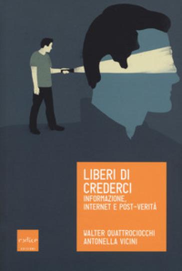 Liberi di crederci. Informazione, internet e post-verità - Walter Quattrociocchi |
