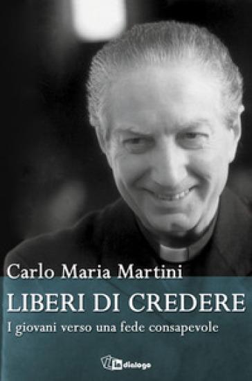 Liberi di credere. I giovani verso una fede consapevole - Carlo Maria Martini |