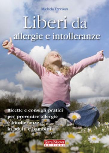 Liberi da allergie e intolleranze. Ricette e consigli pratici per prevenire allergie e intolleranze in adulti e bambini - Michela Trevisan |