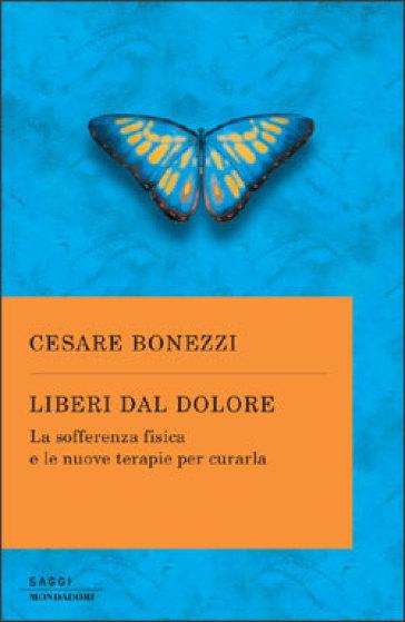 Liberi dal dolore. La sofferenza fisica e le nuove terapie per curarla - Cesare Bonezzi |