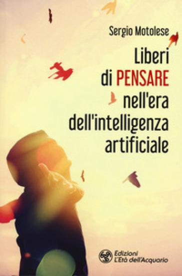 Liberi di pensare nell'era dell'intelligenza artificiale - Sergio Motolese |