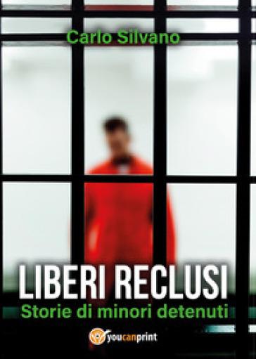 Liberi reclusi. Storie di minori detenuti - Carlo Silvano pdf epub