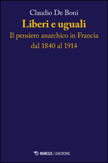 Liberi e uguali. Il pensiero anarchico in Francia dal 1840 al 1914 - Claudio De Boni |