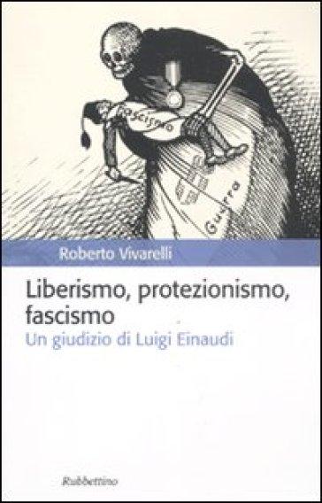Liberismo, protezionismo, fascismo. Un giudizio di Luigi Einaudi - Roberto Vivarelli |