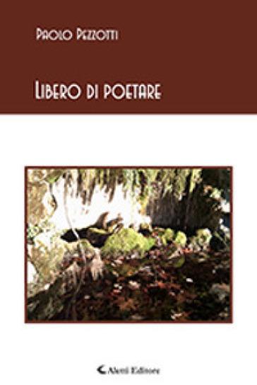 Libero di poetare - Paolo Pezzotti |