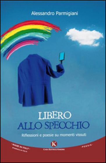 Libero allo specchio. Riflessioni e poesie su momenti vissuti - Alessandro Parmigiani   Kritjur.org