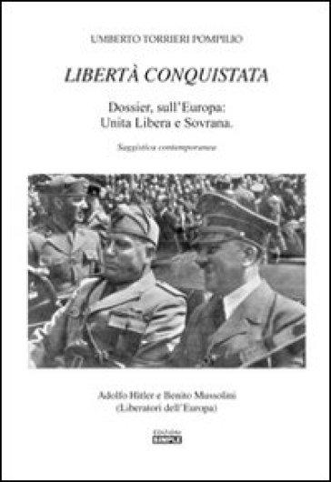 Libertà conquistata. Dossier sull'Europa. Unita libera e sovrana - Pompilio U. Torrieri |